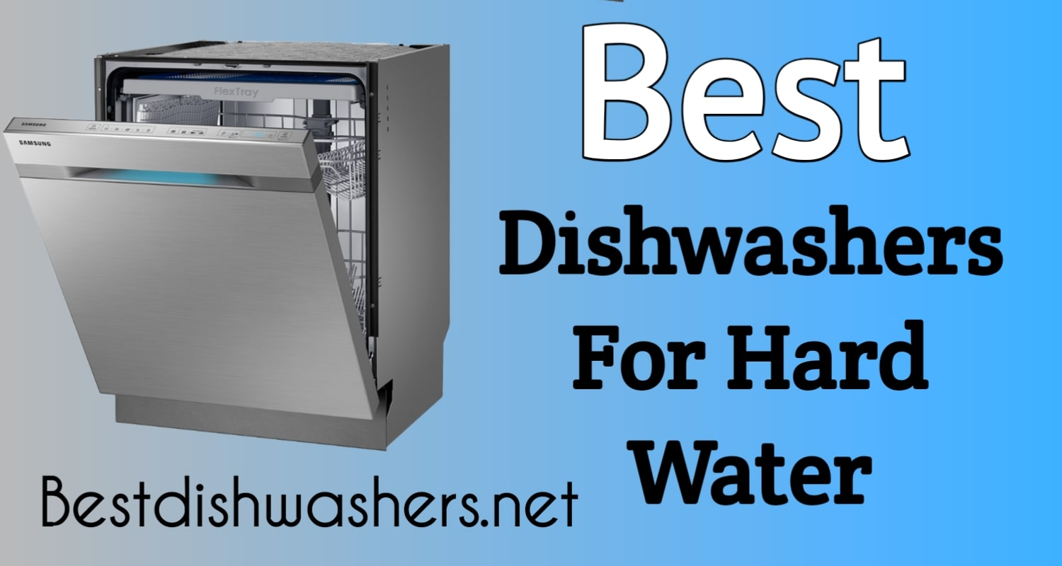 Best Dishwashers For Hard Water